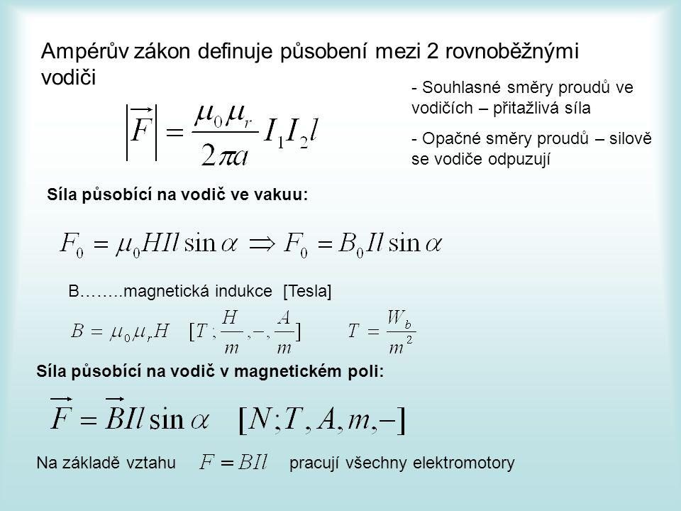 Ampérův zákon definuje působení mezi 2 rovnoběžnými vodiči - Souhlasné směry proudů ve vodičích – přitažlivá síla - Opačné směry proudů – silově se vodiče odpuzují Síla působící na vodič ve vakuu: B……..magnetická indukce [Tesla] Síla působící na vodič v magnetickém poli: Na základě vztahu pracují všechny elektromotory