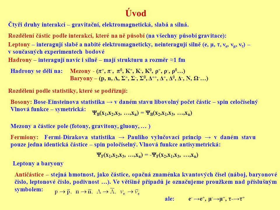 Kvarková struktura hadronů Baryony → tři kvarky: n = udd, p = uud, Σ + = uus, Σ 0 = uds, Λ = uds, Ω = sss (Σ 0, Λ se liší izospinem) Mezony → kvark – antikvark: Baryonový dekuplet (rezonance): KvarkQ [e]I(J P )IzIz SCBT u+2/31/2(1/2 + )+1/20000 d-1/31/2(1/2 + )-1/20000 s-1/30(1/2+)0000 c+2/30(1/2+)00+100 b-1/30(1/2+)0000 t+2/30(1/2+)0000+1 Přehled kvarků: Další částice → tři nové kvarky – nová kvantová čísla Totožné kvarky (fermiony) v základním stavu – Pauliho vylučovací princip → nutnost dalšího kvantového čísla – barva – kvantová chromodynamika (QCD)