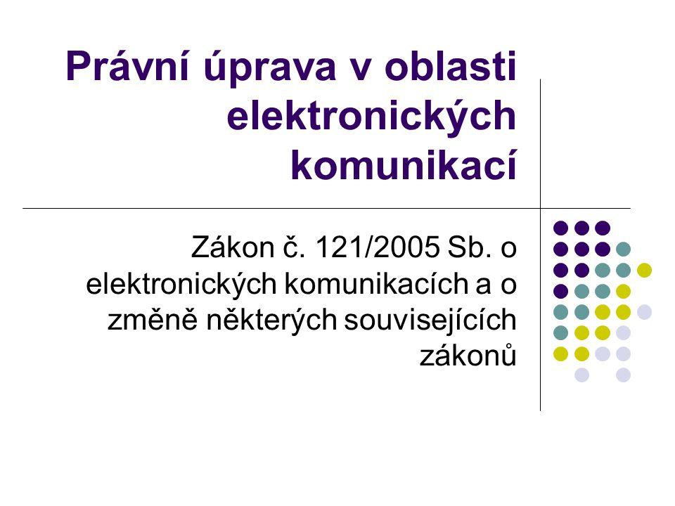 Právní úprava v oblasti elektronických komunikací Zákon č. 121/2005 Sb. o elektronických komunikacích a o změně některých souvisejících zákonů