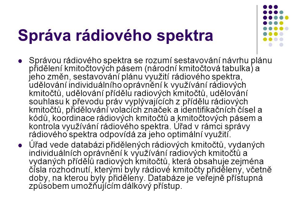 Správa rádiového spektra Správou rádiového spektra se rozumí sestavování návrhu plánu přidělení kmitočtových pásem (národní kmitočtová tabulka) a jeho změn, sestavování plánu využití rádiového spektra, udělování individuálního oprávnění k využívání rádiových kmitočtů, udělování přídělu radiových kmitočtů, udělování souhlasu k převodu práv vyplývajících z přídělu rádiových kmitočtů, přidělování volacích značek a identifikačních čísel a kódů, koordinace rádiových kmitočtů a kmitočtových pásem a kontrola využívání rádiového spektra.