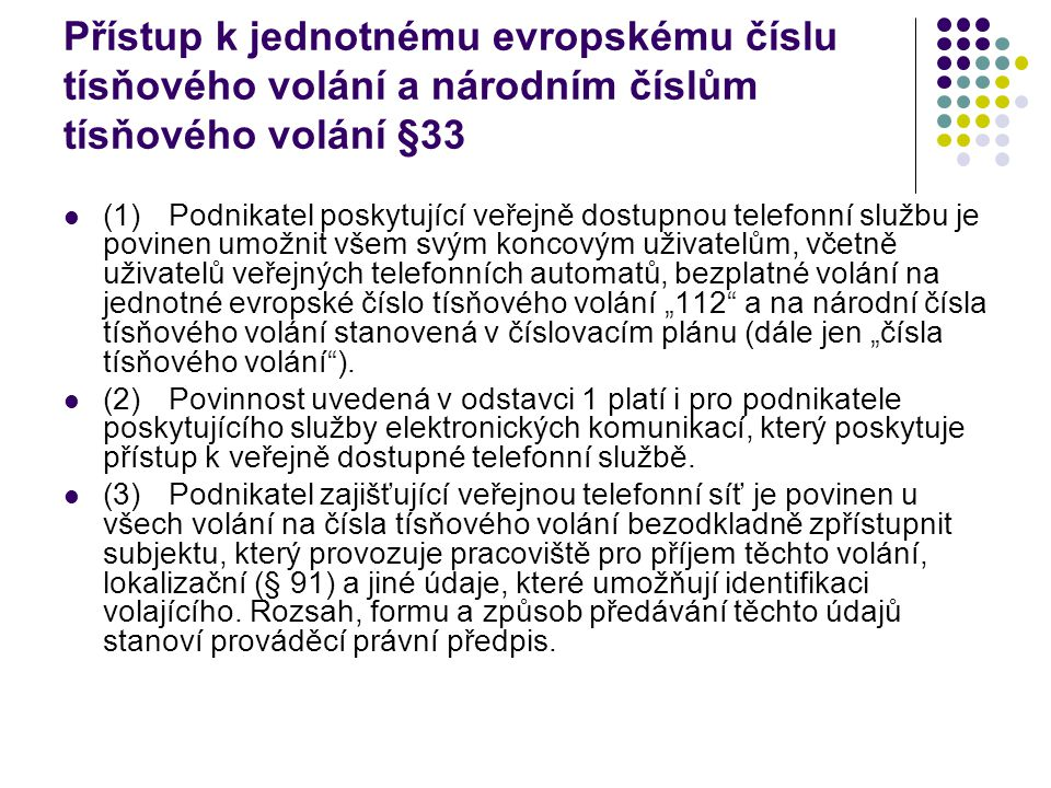 """Přístup k jednotnému evropskému číslu tísňového volání a národním číslům tísňového volání §33 (1)Podnikatel poskytující veřejně dostupnou telefonní službu je povinen umožnit všem svým koncovým uživatelům, včetně uživatelů veřejných telefonních automatů, bezplatné volání na jednotné evropské číslo tísňového volání """"112 a na národní čísla tísňového volání stanovená v číslovacím plánu (dále jen """"čísla tísňového volání )."""