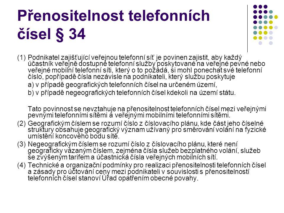 Přenositelnost telefonních čísel § 34 (1)Podnikatel zajišťující veřejnou telefonní síť je povinen zajistit, aby každý účastník veřejně dostupné telefonní služby poskytované na veřejné pevné nebo veřejné mobilní telefonní síti, který o to požádá, si mohl ponechat své telefonní číslo, popřípadě čísla nezávisle na podnikateli, který službu poskytuje a) v případě geografických telefonních čísel na určeném území, b) v případě negeografických telefonních čísel kdekoli na území státu.