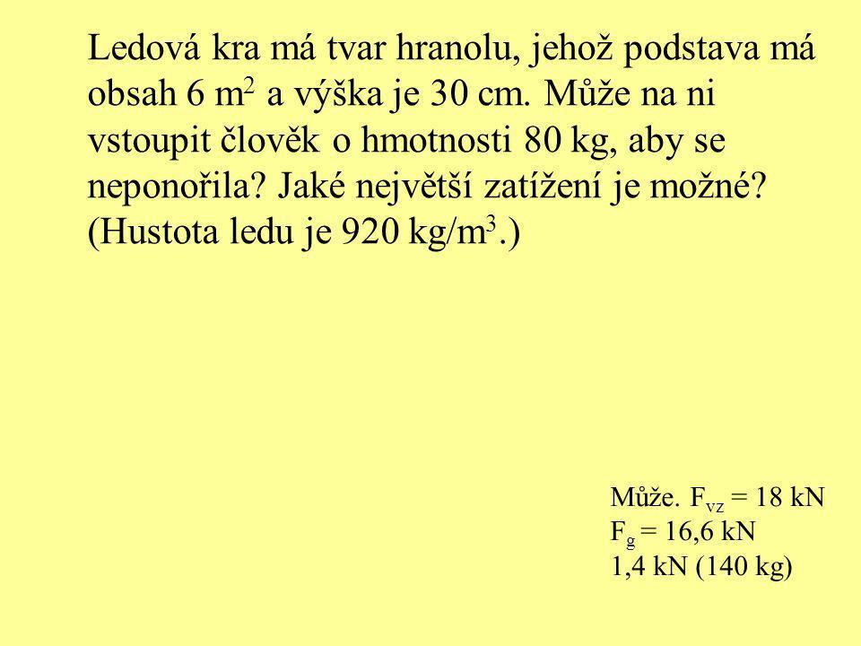 Ledová kra má tvar hranolu, jehož podstava má obsah 6 m 2 a výška je 30 cm. Může na ni vstoupit člověk o hmotnosti 80 kg, aby se neponořila? Jaké nejv