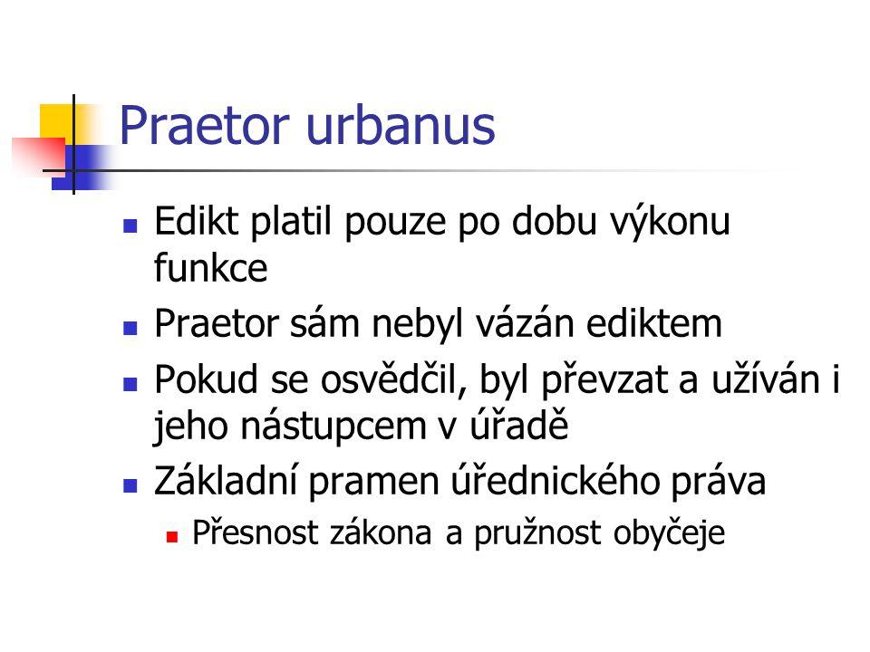 Praetor urbanus Edikt platil pouze po dobu výkonu funkce Praetor sám nebyl vázán ediktem Pokud se osvědčil, byl převzat a užíván i jeho nástupcem v úř