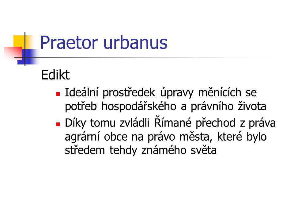 Praetor urbanus Edikt Ideální prostředek úpravy měnících se potřeb hospodářského a právního života Díky tomu zvládli Římané přechod z práva agrární ob