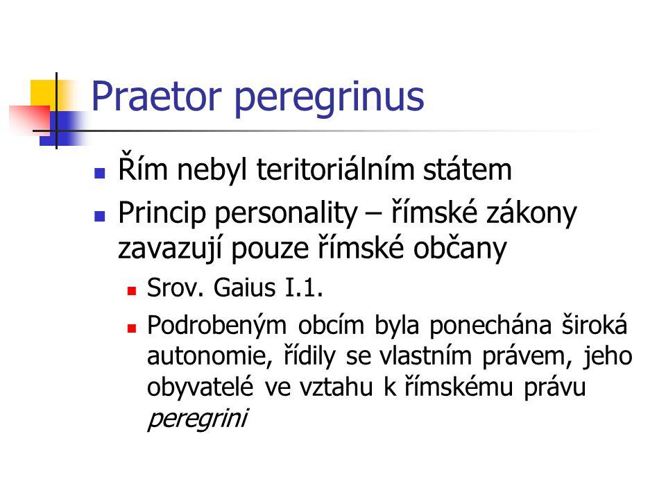 Praetor peregrinus Řím nebyl teritoriálním státem Princip personality – římské zákony zavazují pouze římské občany Srov. Gaius I.1. Podrobeným obcím b