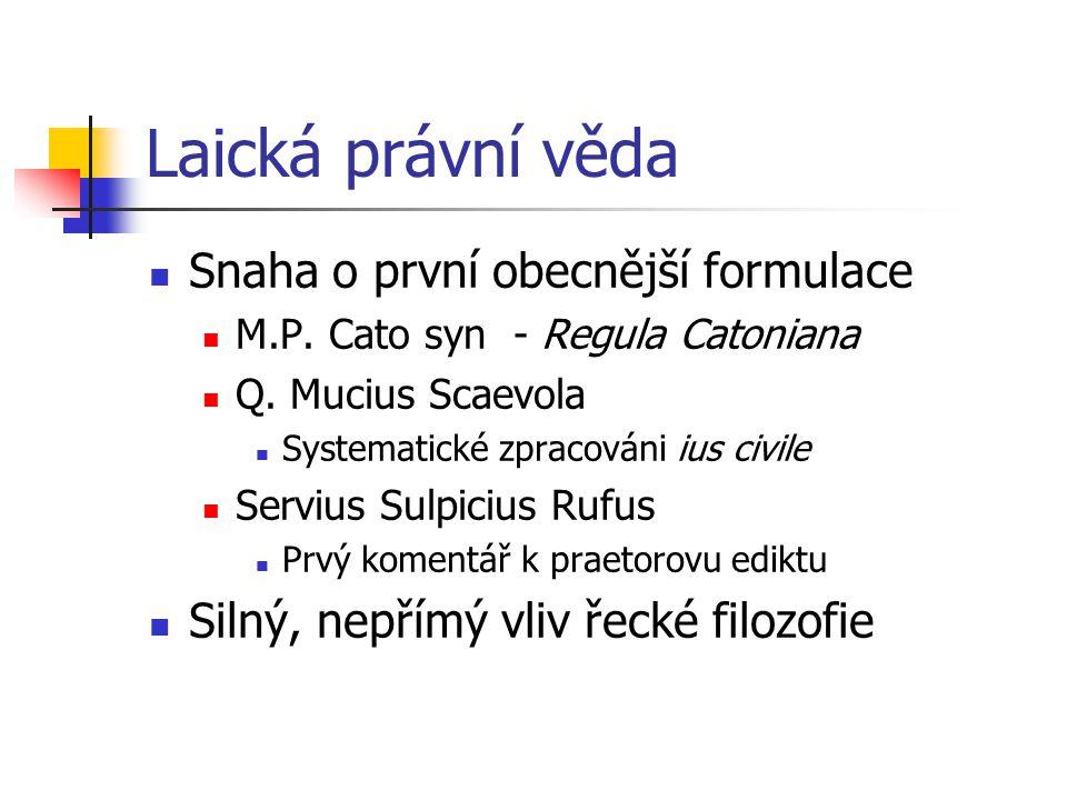 Laická právní věda Snaha o první obecnější formulace M.P. Cato syn - Regula Catoniana Q. Mucius Scaevola Systematické zpracováni ius civile Servius Su