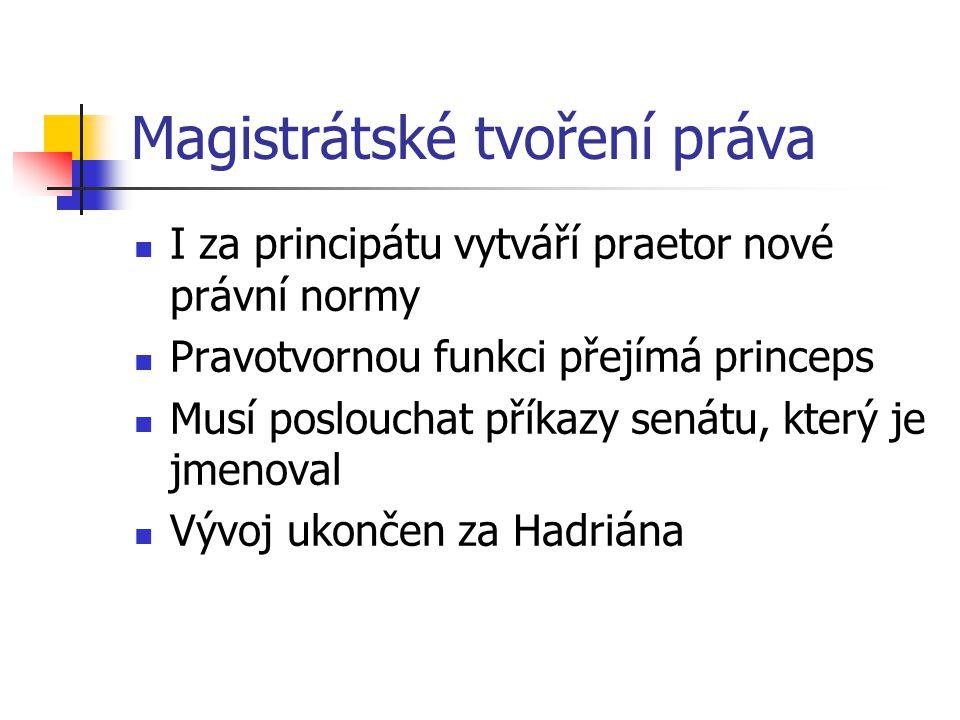 Magistrátské tvoření práva I za principátu vytváří praetor nové právní normy Pravotvornou funkci přejímá princeps Musí poslouchat příkazy senátu, kter