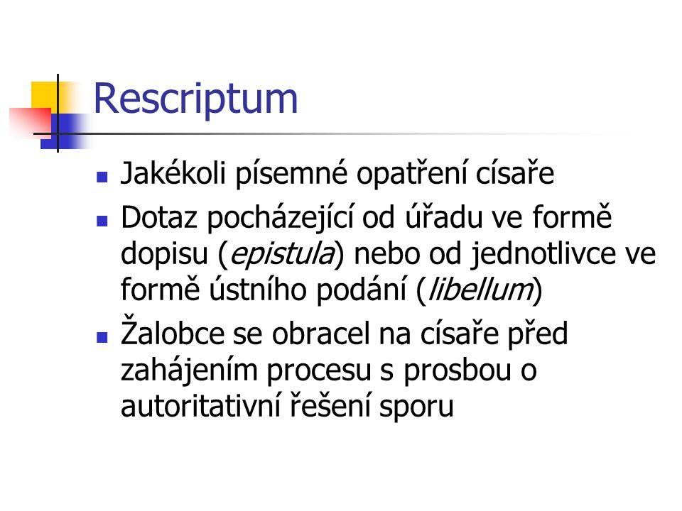 Rescriptum Jakékoli písemné opatření císaře Dotaz pocházející od úřadu ve formě dopisu (epistula) nebo od jednotlivce ve formě ústního podání (libellu