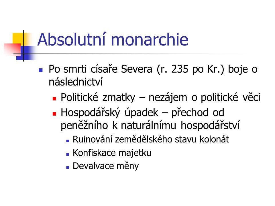 Absolutní monarchie Po smrti císaře Severa (r. 235 po Kr.) boje o následnictví Politické zmatky – nezájem o politické věci Hospodářský úpadek – přecho