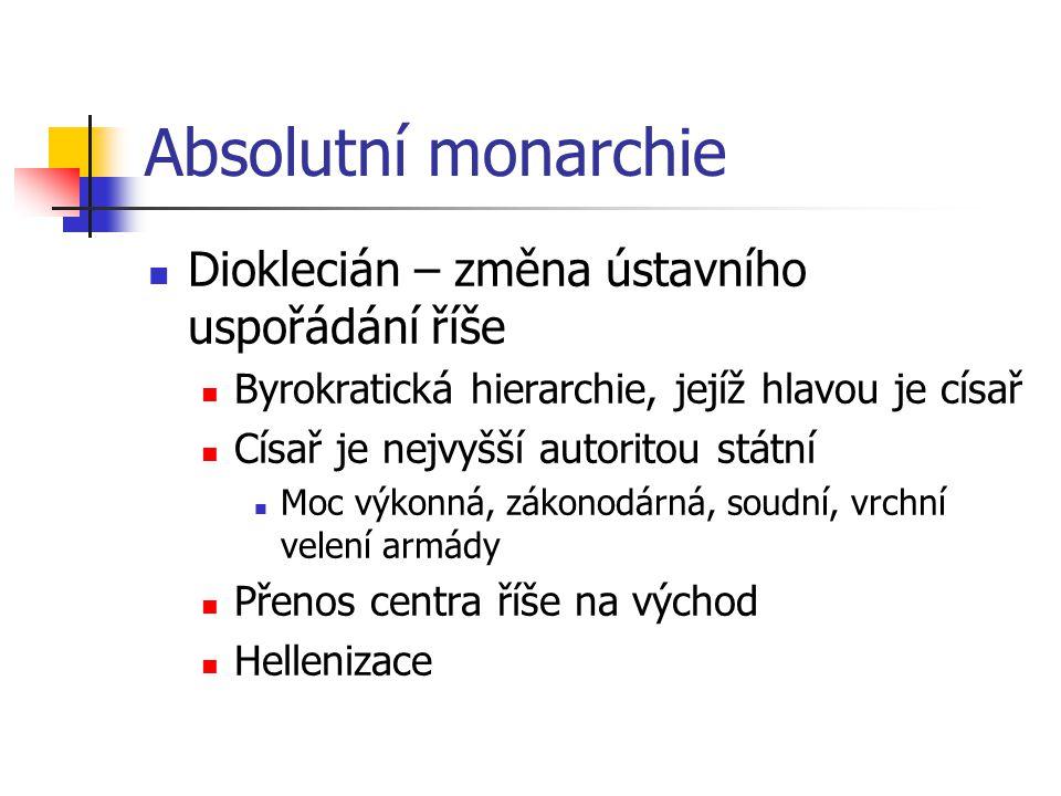 Absolutní monarchie Dioklecián – změna ústavního uspořádání říše Byrokratická hierarchie, jejíž hlavou je císař Císař je nejvyšší autoritou státní Moc