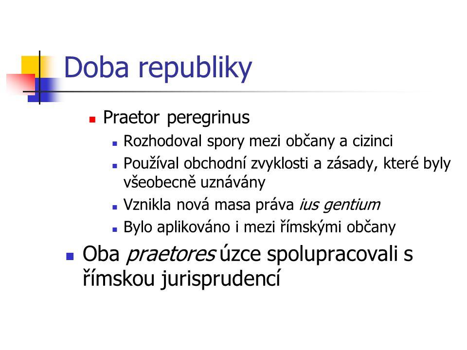 Doba republiky Praetor peregrinus Rozhodoval spory mezi občany a cizinci Používal obchodní zvyklosti a zásady, které byly všeobecně uznávány Vznikla n