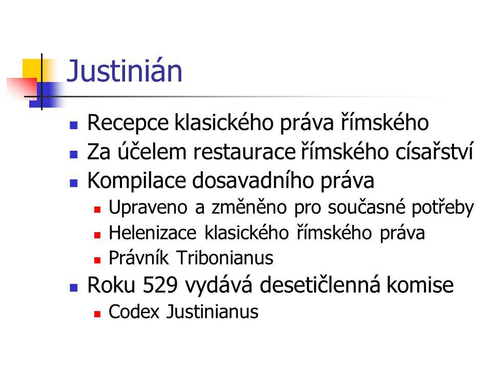 Justinián Recepce klasického práva římského Za účelem restaurace římského císařství Kompilace dosavadního práva Upraveno a změněno pro současné potřeb