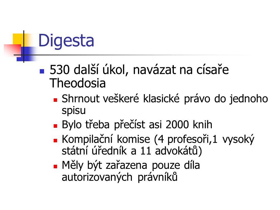 Digesta 530 další úkol, navázat na císaře Theodosia Shrnout veškeré klasické právo do jednoho spisu Bylo třeba přečíst asi 2000 knih Kompilační komise