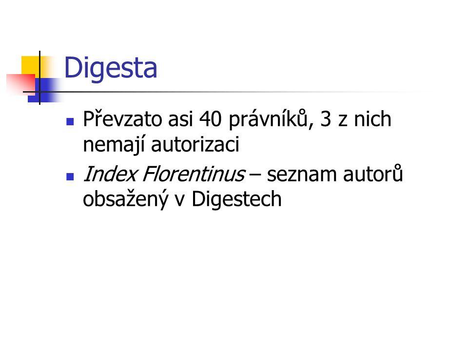 Digesta Převzato asi 40 právníků, 3 z nich nemají autorizaci Index Florentinus – seznam autorů obsažený v Digestech