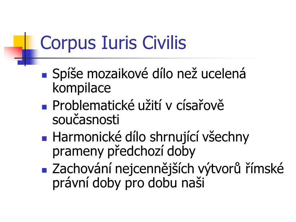 Corpus Iuris Civilis Spíše mozaikové dílo než ucelená kompilace Problematické užití v císařově současnosti Harmonické dílo shrnující všechny prameny p