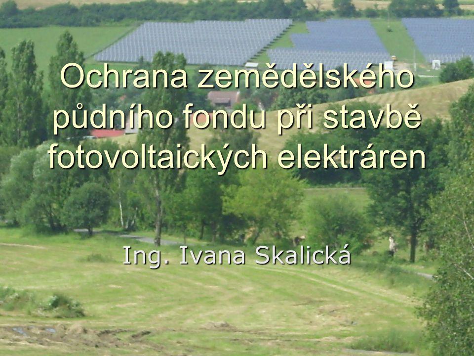 Ochrana zemědělského půdního fondu při stavbě fotovoltaických elektráren Ing. Ivana Skalická