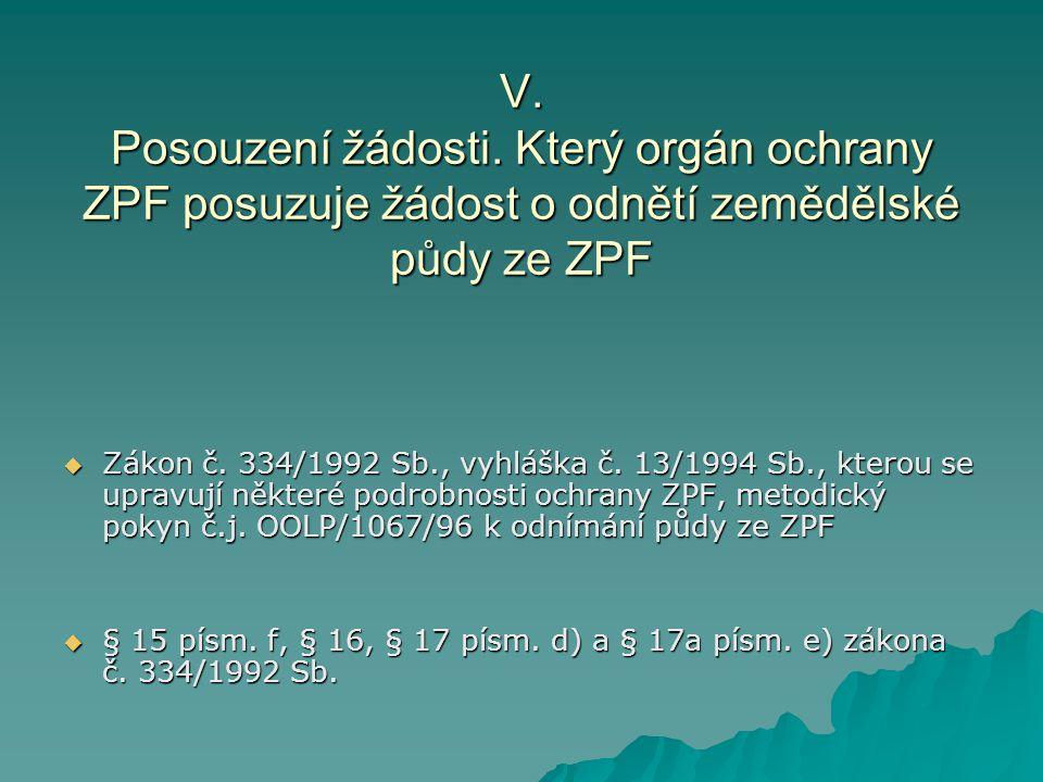 V. Posouzení žádosti. Který orgán ochrany ZPF posuzuje žádost o odnětí zemědělské půdy ze ZPF  Zákon č. 334/1992 Sb., vyhláška č. 13/1994 Sb., kterou