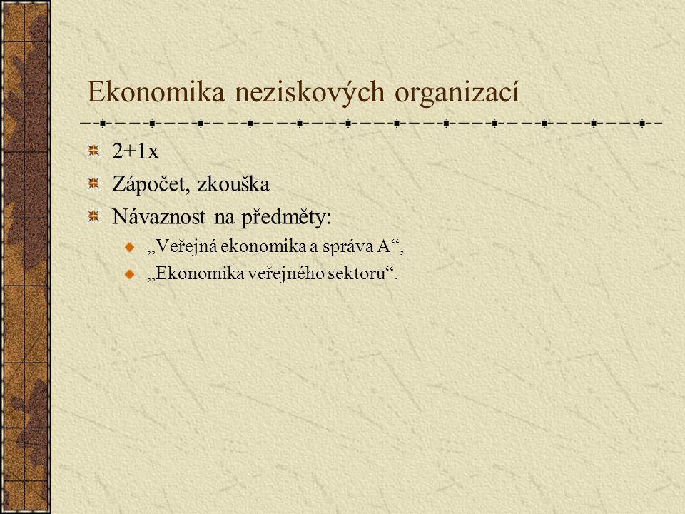 """Ekonomika neziskových organizací 2+1x Zápočet, zkouška Návaznost na předměty: """"Veřejná ekonomika a správa A"""", """"Ekonomika veřejného sektoru""""."""