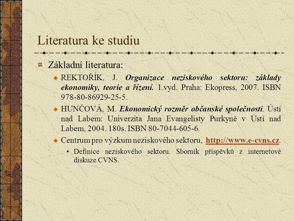 Literatura ke studiu Základní literatura: REKTOŘÍK, J. Organizace neziskového sektoru: základy ekonomiky, teorie a řízení. 1.vyd. Praha: Ekopress, 200