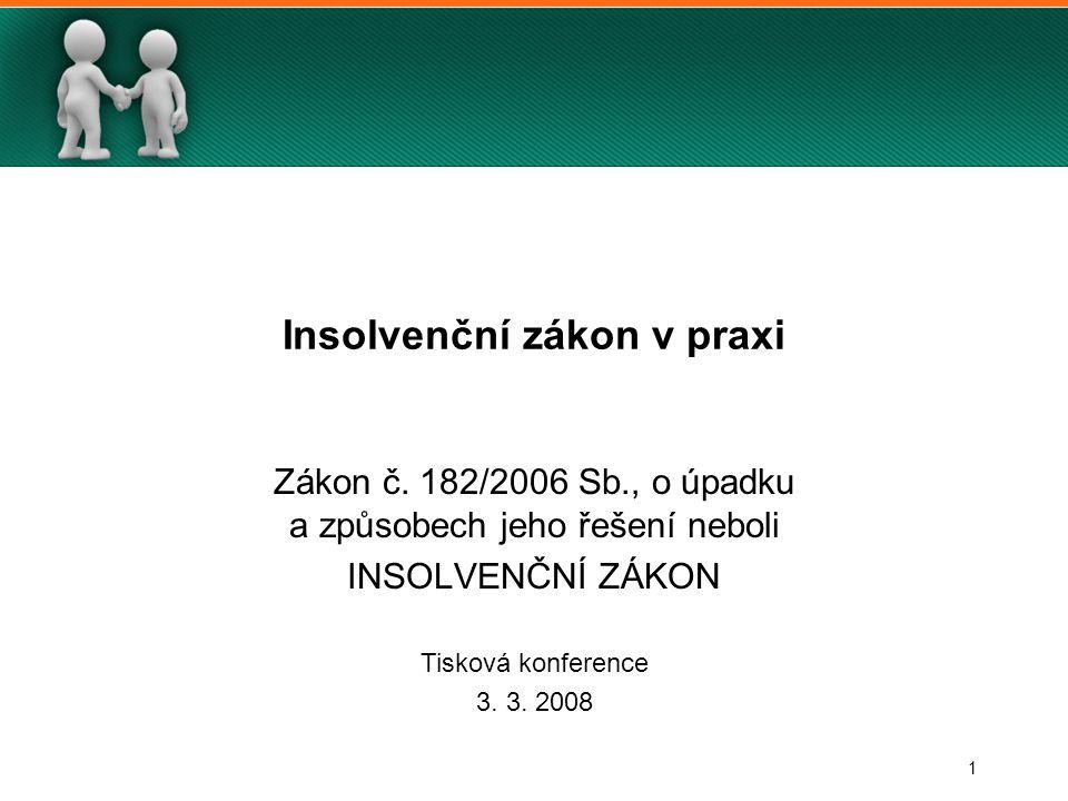 1 Insolvenční zákon v praxi Zákon č. 182/2006 Sb., o úpadku a způsobech jeho řešení neboli INSOLVENČNÍ ZÁKON Tisková konference 3. 3. 2008