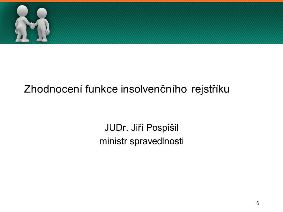6 Zhodnocení funkce insolvenčního rejstříku JUDr. Jiří Pospíšil ministr spravedlnosti