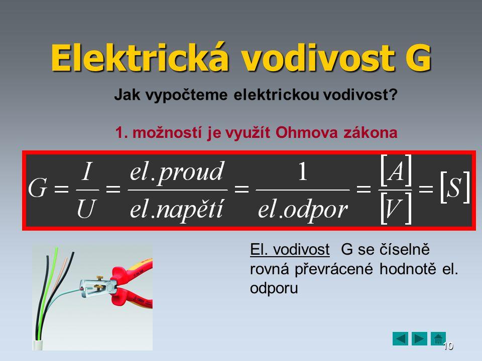 10 Elektrická vodivost G Jak vypočteme elektrickou vodivost? 1. možností je využít Ohmova zákona El. vodivost G se číselně rovná převrácené hodnotě el