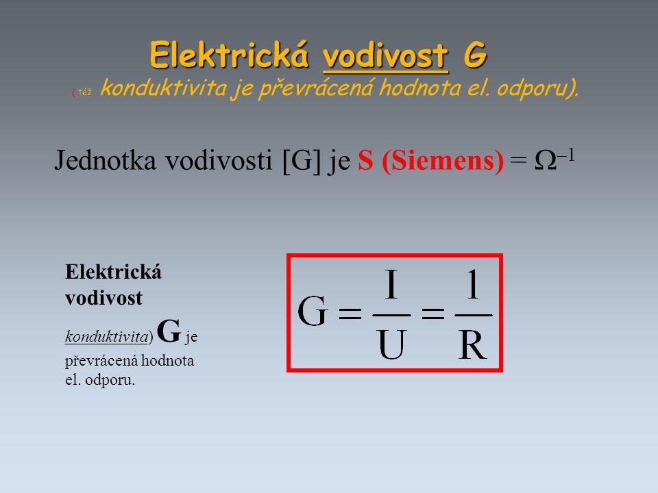 Elektrická vodivost konduktivita) G je převrácená hodnota el. odporu. Jednotka vodivosti [G] je S (Siemens) =  –1 Elektrická vodivost G Elektrická vo