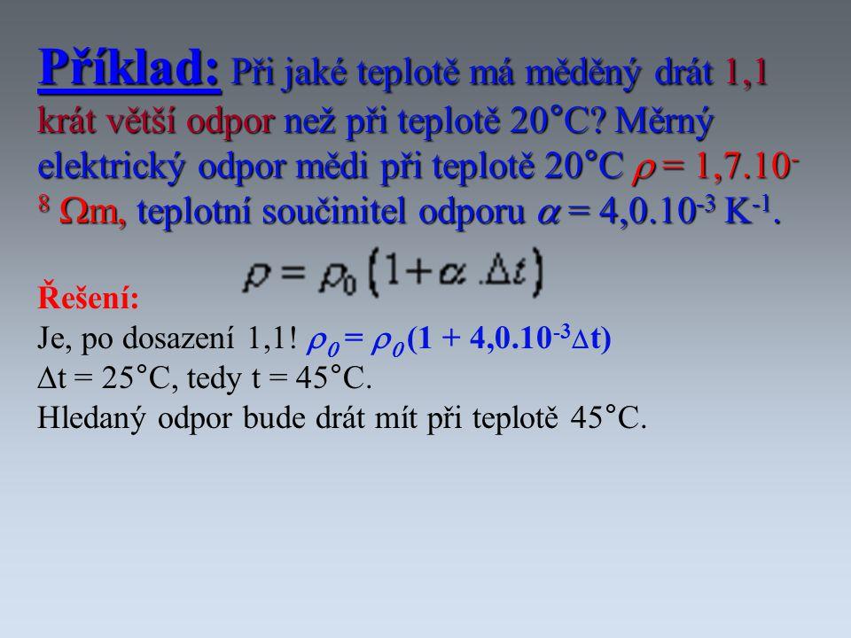 Příklad: Při jaké teplotě má měděný drát 1,1 krát větší odpor než při teplotě 20°C? Měrný elektrický odpor mědi při teplotě 20°C  = 1,7.10 - 8  m, t