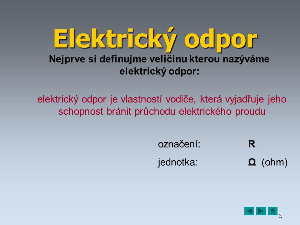 3 Elektrický odpor Nejprve si definujme veličinu kterou nazýváme elektrický odpor: elektrický odpor je vlastností vodiče, která vyjadřuje jeho schopnost bránit průchodu elektrického proudu označení:R jednotka:Ω (ohm)