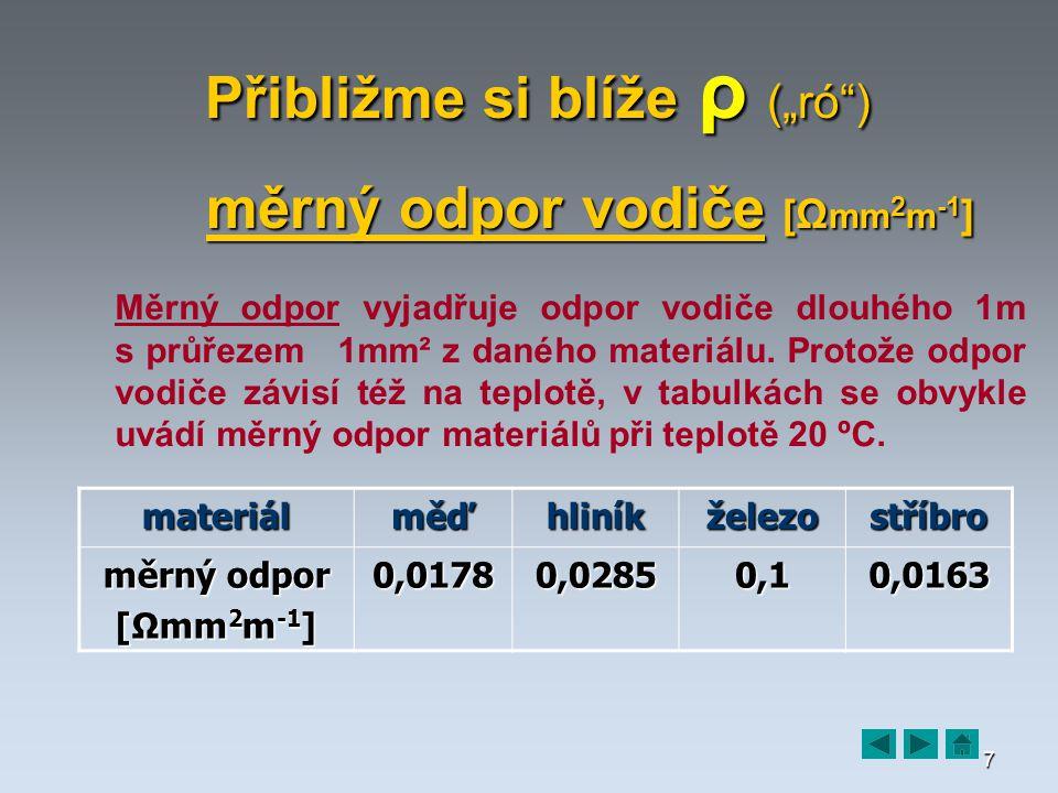 """7 Přibližme si blíže ρ (""""ró ) měrný odpor vodiče [Ω mm 2 m -1 ] Měrný odpor vyjadřuje odpor vodiče dlouhého 1m s průřezem 1mm² z daného materiálu."""