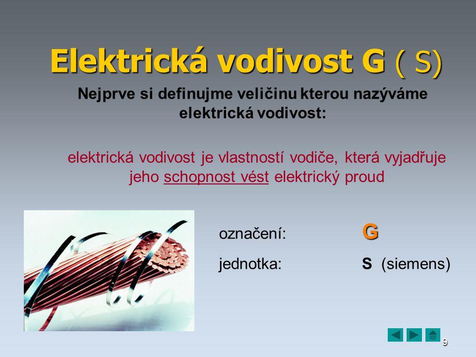 9 Elektrická vodivost G ( S) Nejprve si definujme veličinu kterou nazýváme elektrická vodivost: elektrická vodivost je vlastností vodiče, která vyjadřuje jeho schopnost vést elektrický proud G označení: G jednotka:S (siemens)