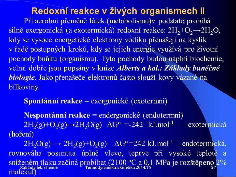 Termodynamika a kinetika 2014/1527 Redoxní reakce v živých organismech II Při aerobní přeměně látek (metabolismu)v podstatě probíhá silně exergonická (a exotermická) redoxní reakce: 2H 2 +O 2 →2H 2 O, kdy se vysoce energetické elektrony vodíku přenášejí na kyslík v řadě postupných kroků, kdy se jejich energie využívá pro životní pochody buňku (organismu).