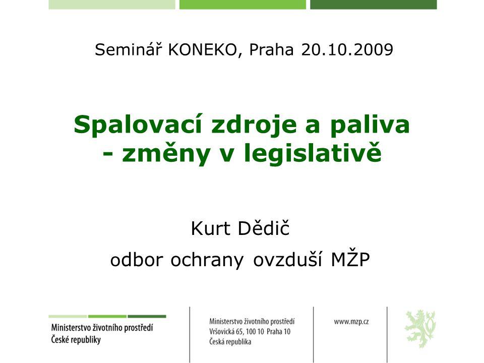 Spalovací zdroje a paliva - změny v legislativě Kurt Dědič o dbor ochrany ovzduší MŽP Seminář KONEKO, Praha 20.10.2009