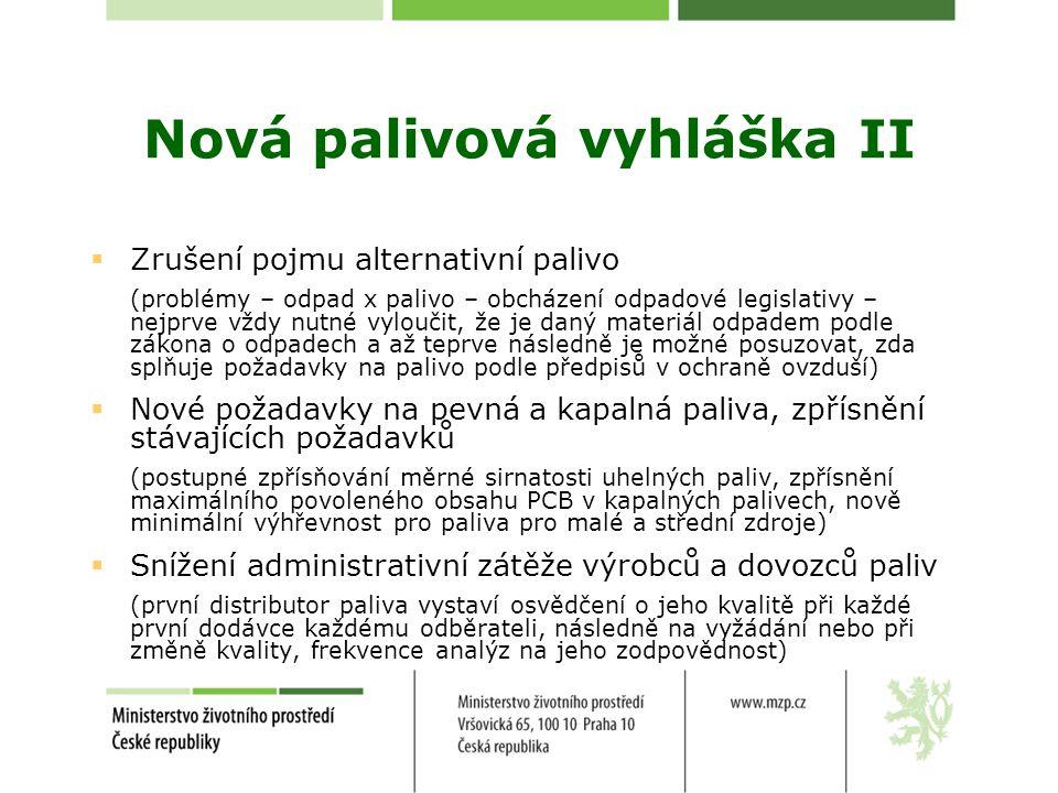 Nová palivová vyhláška III  Odpady podle zákona o odpadech není možné spalovat v režimu paliv (s výjimkou přesně definované odpadní biomasy vyloučené z působnosti NV 354/2002 Sb., která nemusí být spalována v režimu odpadů)  Certifikace předupravených odpadů podle jiného zákona není relevantní pro jejich překvalifikování na paliva definovaná v právních předpisech k ochraně ovzduší  Zákon o odpadech a zákon o technických požadavcích na výrobky nejsou ani jeden druhému nadřazený  Evropské (před)normy k palivům z odpadů předurčují jejich spalování pouze ve spalovnách a zařízeních ke spoluspalování odpadů stejně jako evropská legislativa