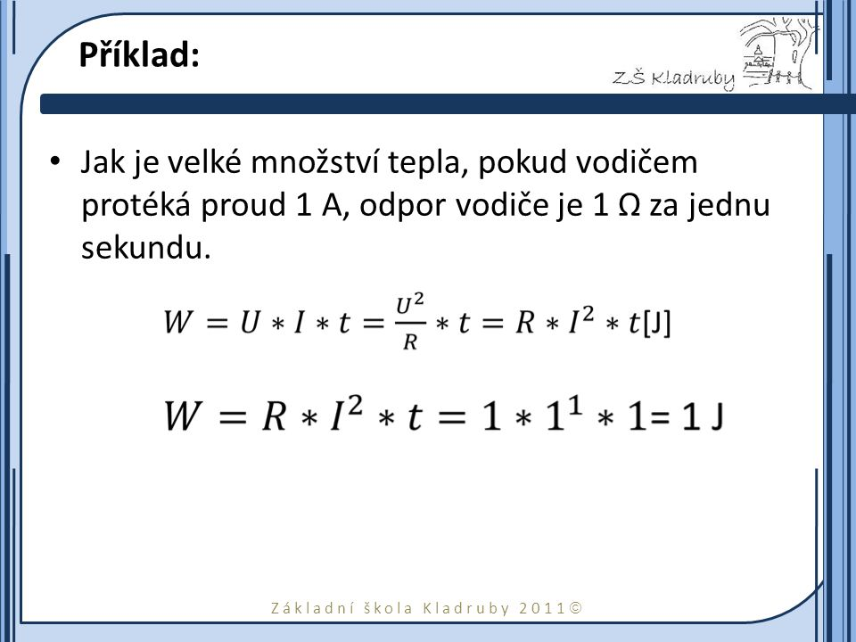 Základní škola Kladruby 2011  Příklad: Jak je velké množství tepla, pokud vodičem protéká proud 1 A, odpor vodiče je 1 Ω za jednu sekundu.