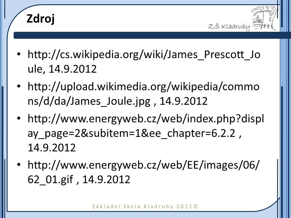 Základní škola Kladruby 2011  Zdroj http://cs.wikipedia.org/wiki/James_Prescott_Jo ule, 14.9.2012 http://upload.wikimedia.org/wikipedia/commo ns/d/da/James_Joule.jpg, 14.9.2012 http://www.energyweb.cz/web/index.php?displ ay_page=2&subitem=1&ee_chapter=6.2.2, 14.9.2012 http://www.energyweb.cz/web/EE/images/06/ 62_01.gif, 14.9.2012