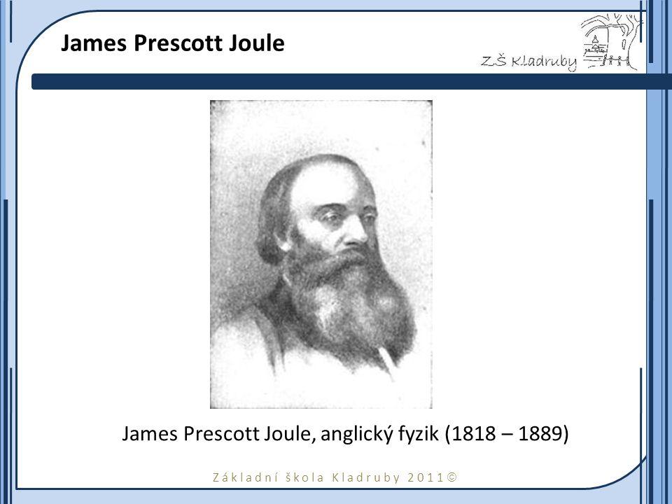 Základní škola Kladruby 2011  James Prescott Joule James Prescott Joule, anglický fyzik (1818 – 1889)