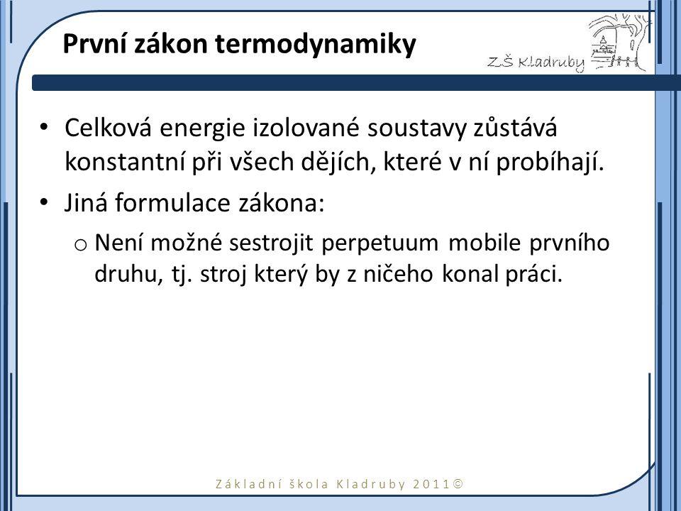 Základní škola Kladruby 2011  První zákon termodynamiky Celková energie izolované soustavy zůstává konstantní při všech dějích, které v ní probíhají.