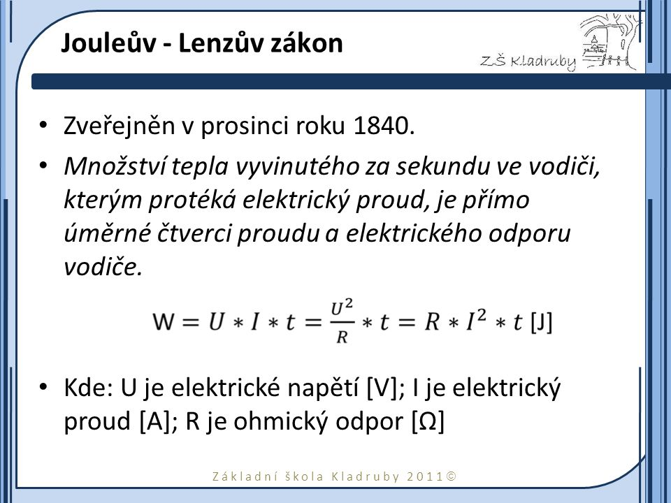Základní škola Kladruby 2011  Jouleův - Lenzův zákon Zveřejněn v prosinci roku 1840. Množství tepla vyvinutého za sekundu ve vodiči, kterým protéká e