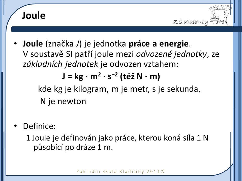 Základní škola Kladruby 2011  Joule Joule (značka J) je jednotka práce a energie. V soustavě SI patří joule mezi odvozené jednotky, ze základních jed