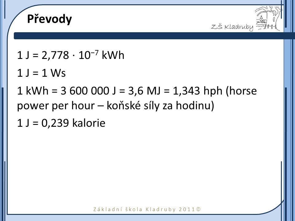 Základní škola Kladruby 2011  Převody 1 J = 2,778 · 10 −7 kWh 1 J = 1 Ws 1 kWh = 3 600 000 J = 3,6 MJ = 1,343 hph (horse power per hour – koňské síly za hodinu) 1 J = 0,239 kalorie