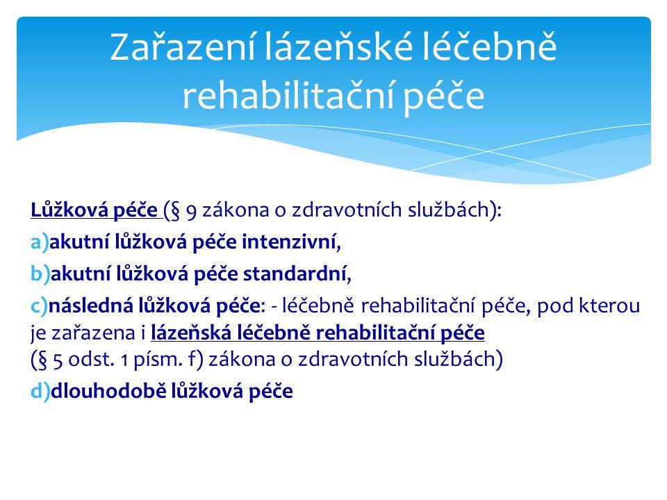 Lůžková péče (§ 9 zákona o zdravotních službách): a)akutní lůžková péče intenzivní, b)akutní lůžková péče standardní, c)následná lůžková péče: - léčebně rehabilitační péče, pod kterou je zařazena i lázeňská léčebně rehabilitační péče (§ 5 odst.