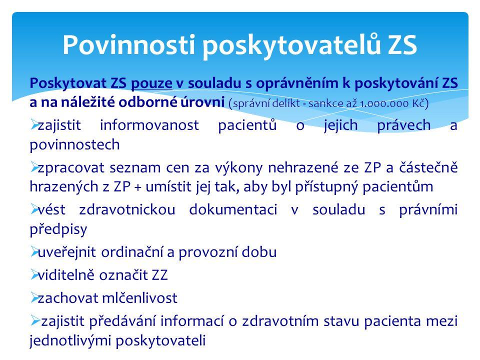 Poskytovat ZS pouze v souladu s oprávněním k poskytování ZS a na náležité odborné úrovni (správní delikt - sankce až 1.000.000 Kč)  zajistit informovanost pacientů o jejich právech a povinnostech  zpracovat seznam cen za výkony nehrazené ze ZP a částečně hrazených z ZP + umístit jej tak, aby byl přístupný pacientům  vést zdravotnickou dokumentaci v souladu s právními předpisy  uveřejnit ordinační a provozní dobu  viditelně označit ZZ  zachovat mlčenlivost  zajistit předávání informací o zdravotním stavu pacienta mezi jednotlivými poskytovateli Povinnosti poskytovatelů ZS