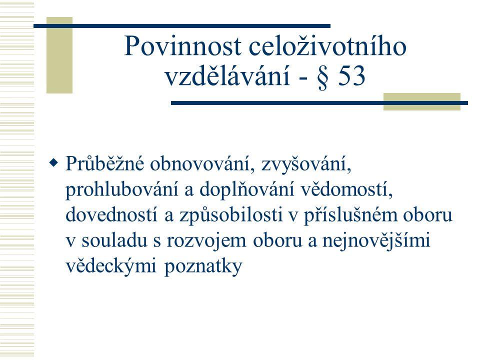 Povinnost celoživotního vzdělávání - § 53  Průběžné obnovování, zvyšování, prohlubování a doplňování vědomostí, dovedností a způsobilosti v příslušném oboru v souladu s rozvojem oboru a nejnovějšími vědeckými poznatky