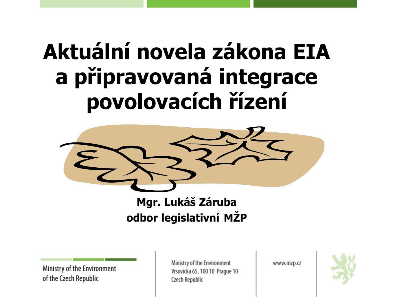Aktuální novela zákona EIA a připravovaná integrace povolovacích řízení Mgr. Lukáš Záruba odbor legislativní MŽP