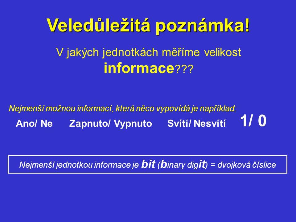 Veledůležitá poznámka! V jakých jednotkách měříme velikost informace ??? Nejmenší možnou informací, která něco vypovídá je například: Ano/ NeZapnuto/