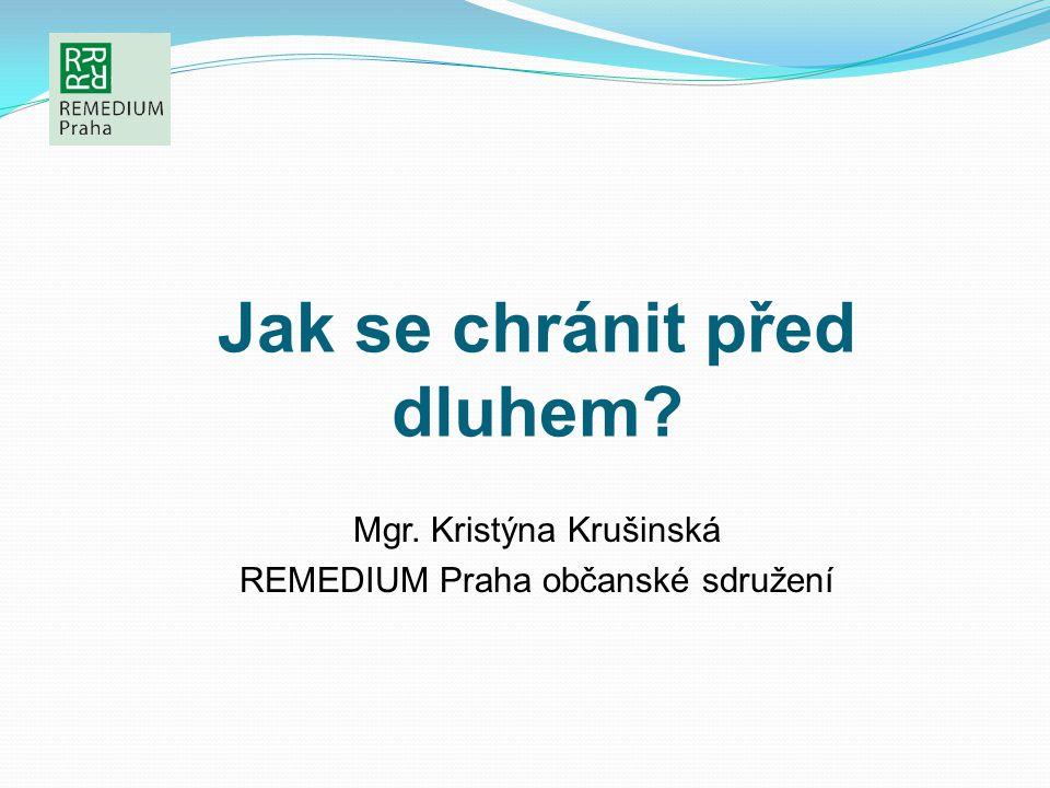 Jak se chránit před dluhem? Mgr. Kristýna Krušinská REMEDIUM Praha občanské sdružení
