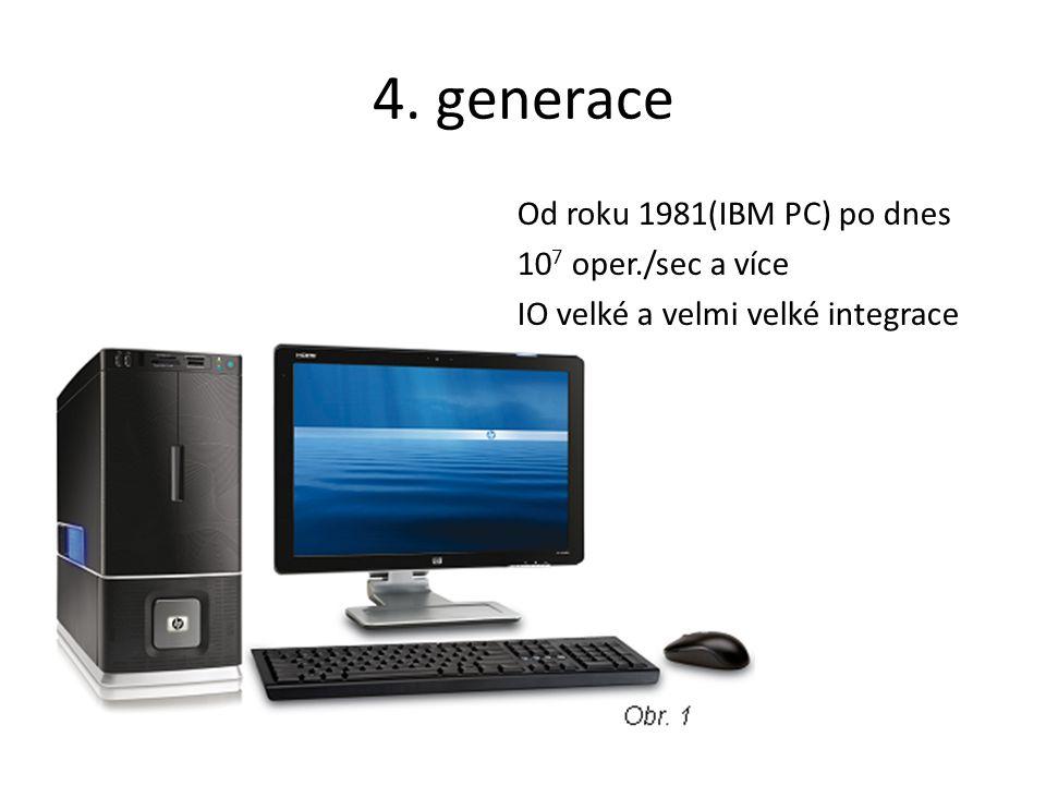 4. generace Od roku 1981(IBM PC) po dnes 10 7 oper./sec a více IO velké a velmi velké integrace
