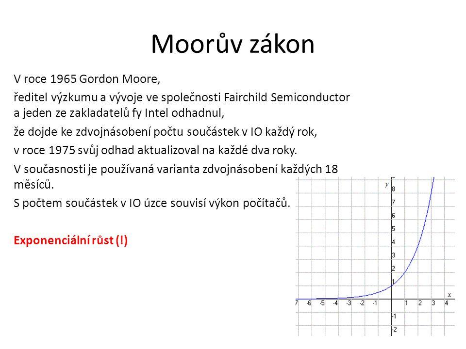 Moorův zákon V roce 1965 Gordon Moore, ředitel výzkumu a vývoje ve společnosti Fairchild Semiconductor a jeden ze zakladatelů fy Intel odhadnul, že dojde ke zdvojnásobení počtu součástek v IO každý rok, v roce 1975 svůj odhad aktualizoval na každé dva roky.